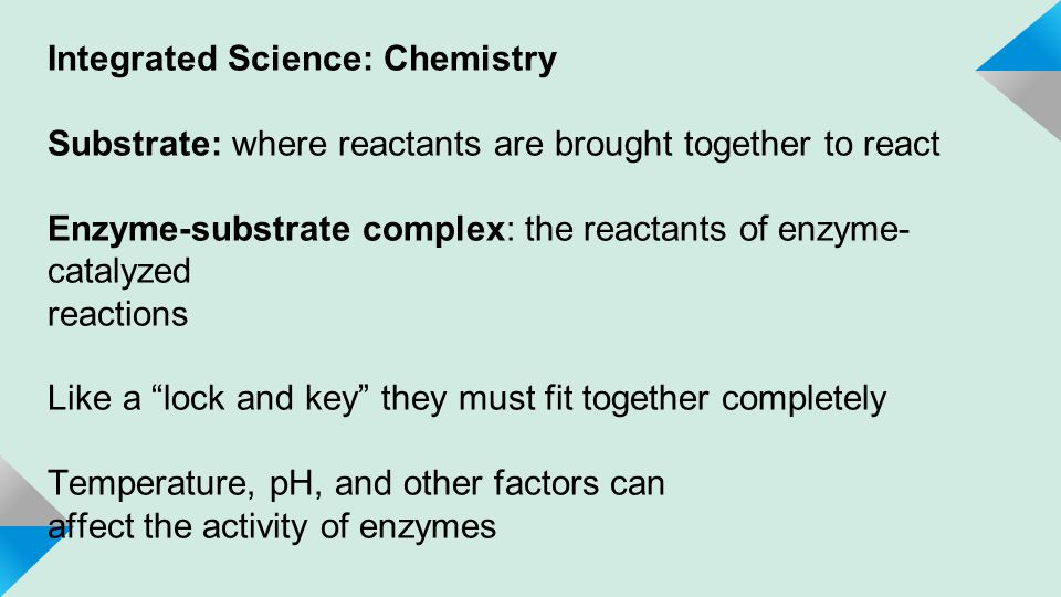 Integrated Science: Chemistry Substrate: where reactants are brought together to react Enzyme-substrate complex: the reactants of enzyme- catalyzed reactions Like a lock and key they must fit together completely Temperature, pH, and other factors can affect the activity of enzymes