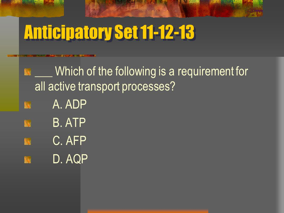 Anticipatory Set 11-12-13 ___ Which of the following is a requirement for all active transport processes? A. ADP B. ATP C. AFP D. AQP
