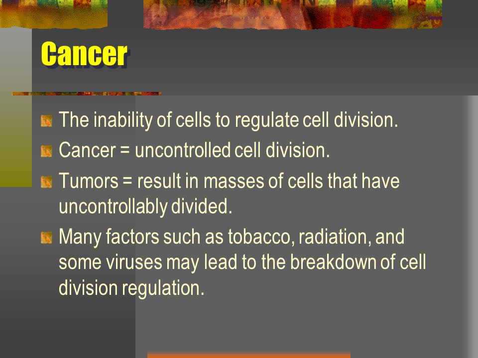 Cancer The inability of cells to regulate cell division. Cancer = uncontrolled cell division. Tumors = result in masses of cells that have uncontrolla