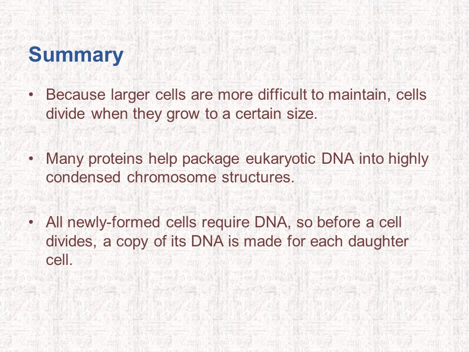 Summary Because larger cells are more difficult to maintain, cells divide when they grow to a certain size.
