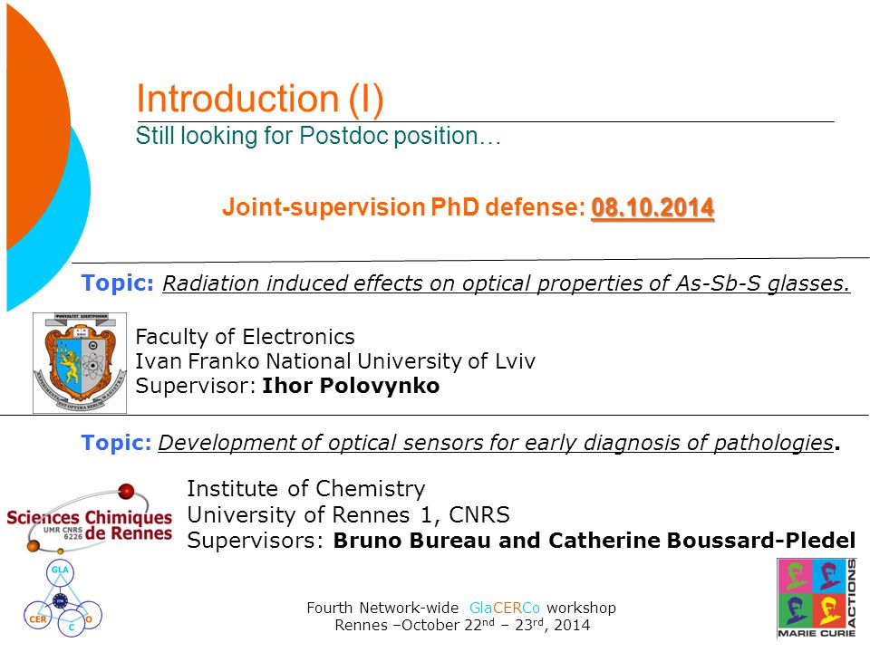Fourth Network-wide GlaCERCo workshop Rennes –October 22 nd – 23 rd, 2014 Introduction (I) Still looking for Postdoc position… Topic: Radiation induced effects on optical properties of As-Sb-S glasses.