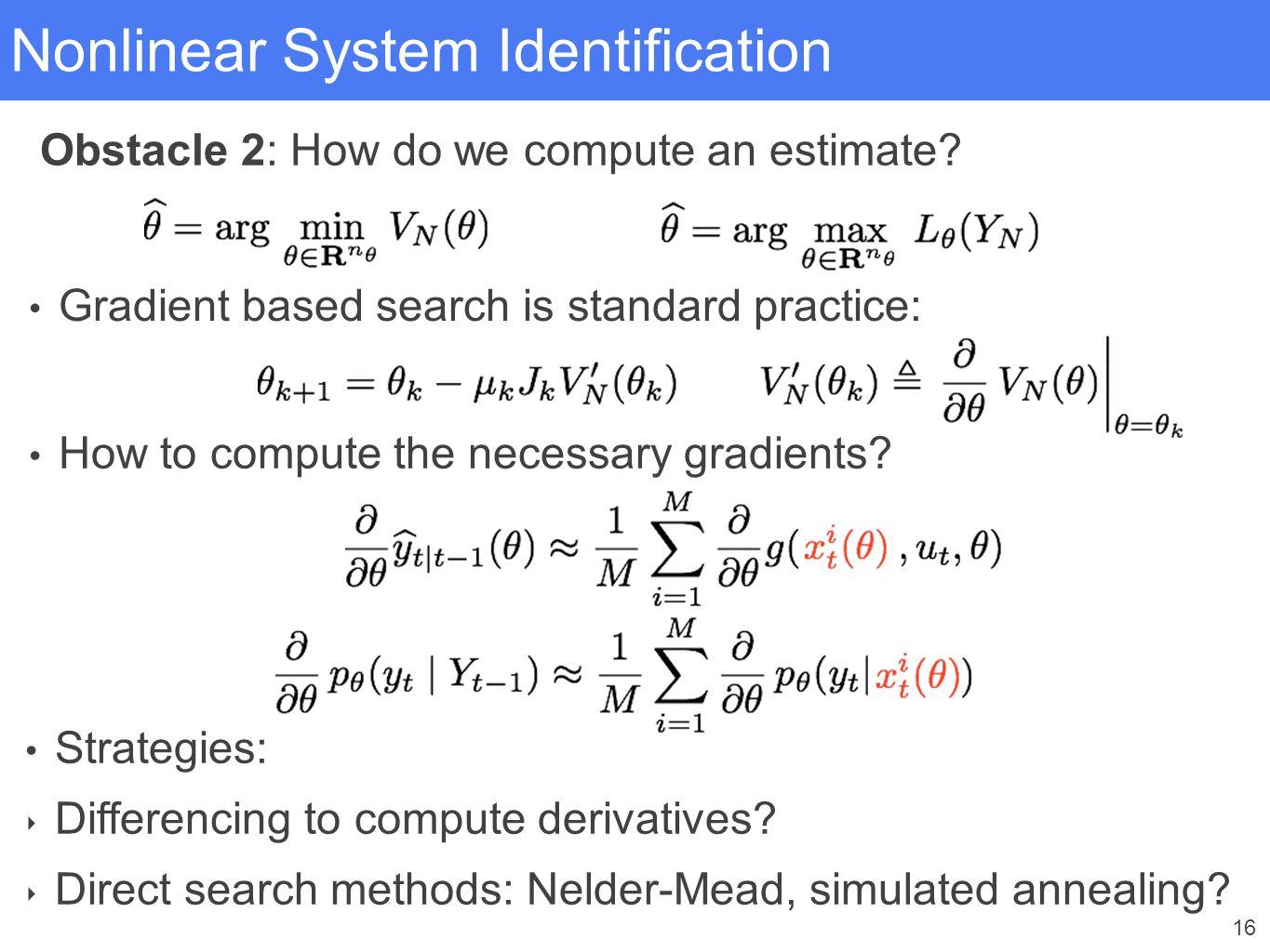 16 Nonlinear System Identification How to compute the necessary gradients? Strategies: ‣ Differencing to compute derivatives? ‣ Direct search methods: