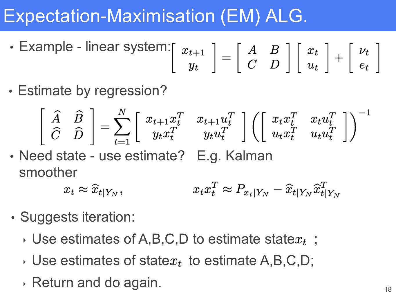 18 Expectation-Maximisation (EM) ALG. Example - linear system: Estimate by regression? Need state - use estimate? E.g. Kalman smoother Suggests iterat