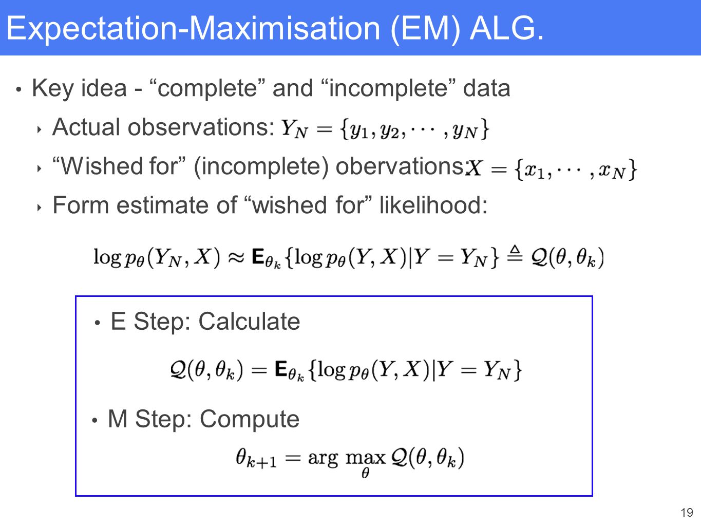 """19 Expectation-Maximisation (EM) ALG. Key idea - """"complete"""" and """"incomplete"""" data ‣ Actual observations: ‣ """"Wished for"""" (incomplete) obervations: ‣ Fo"""