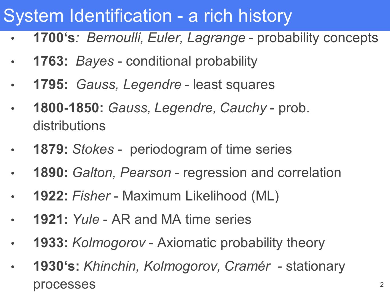 2 System Identification - a rich history 1700's: Bernoulli, Euler, Lagrange - probability concepts 1763: Bayes - conditional probability 1795: Gauss,