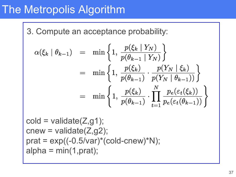 37 The Metropolis Algorithm 3. Compute an acceptance probability: cold = validate(Z,g1); cnew = validate(Z,g2); prat = exp((-0.5/var)*(cold-cnew)*N);