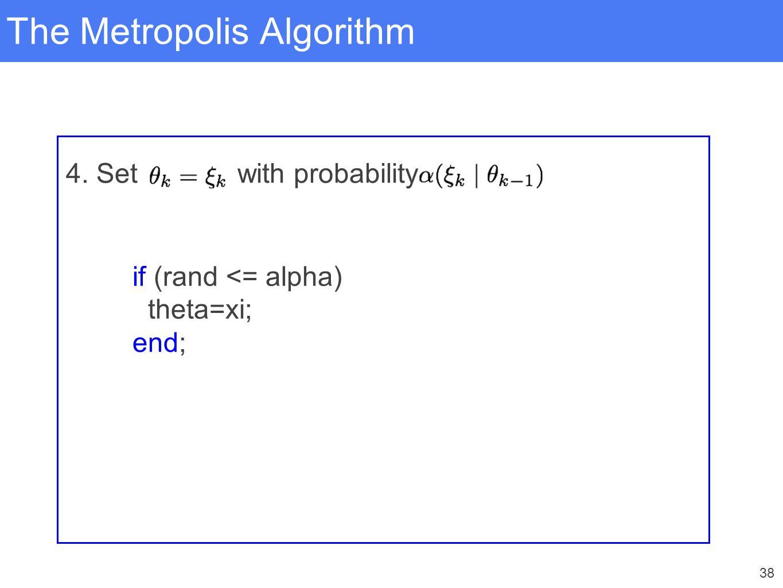 38 The Metropolis Algorithm 4. Set with probability if (rand <= alpha) theta=xi; end;