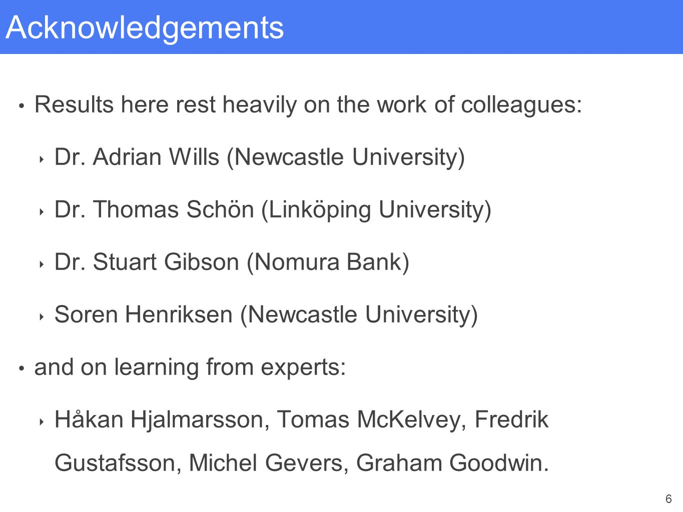 6 Acknowledgements Results here rest heavily on the work of colleagues: ‣ Dr. Adrian Wills (Newcastle University) ‣ Dr. Thomas Schön (Linköping Univer