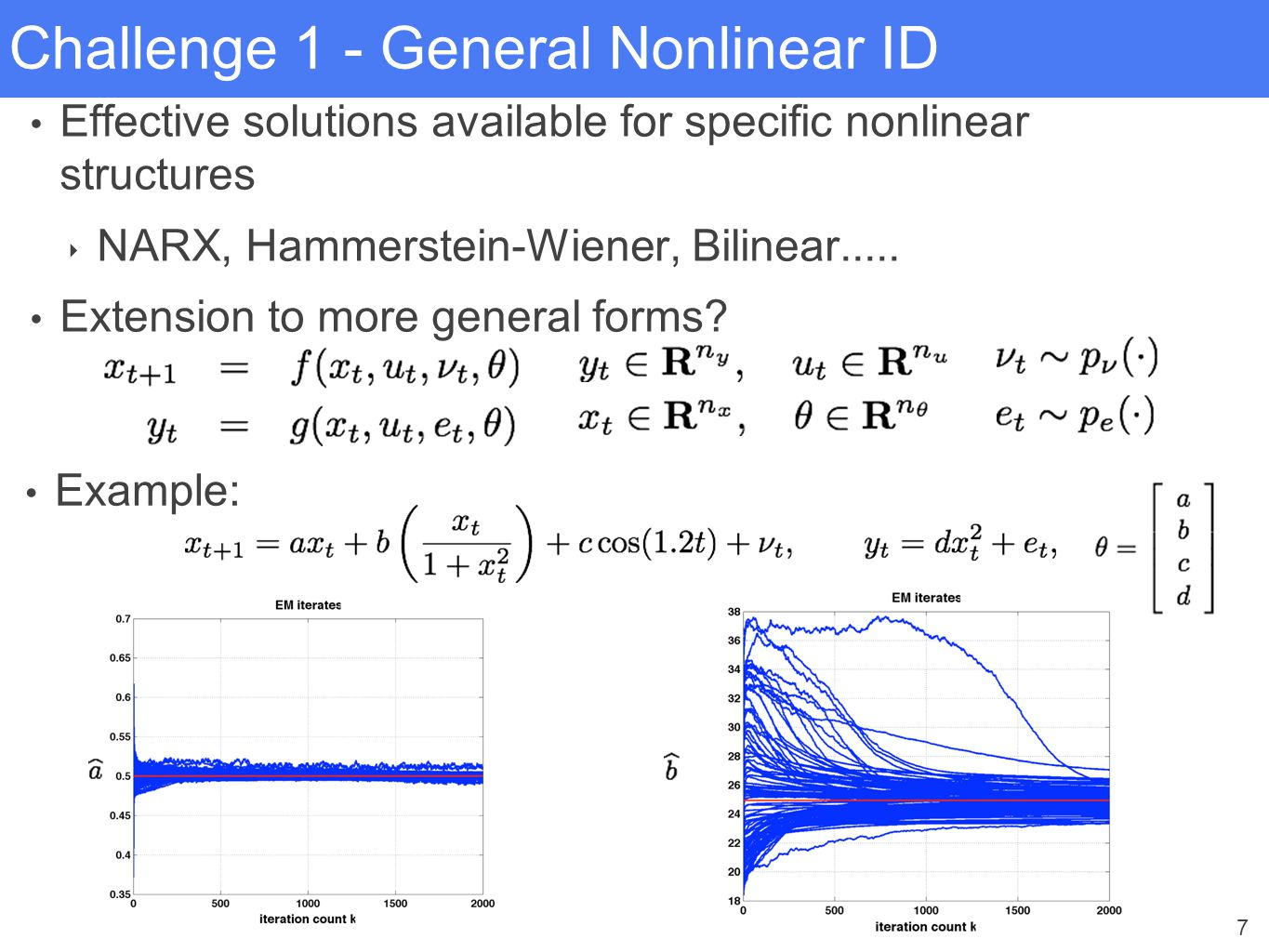 7 Challenge 1 - General Nonlinear ID Effective solutions available for specific nonlinear structures ‣ NARX, Hammerstein-Wiener, Bilinear..... Extensi
