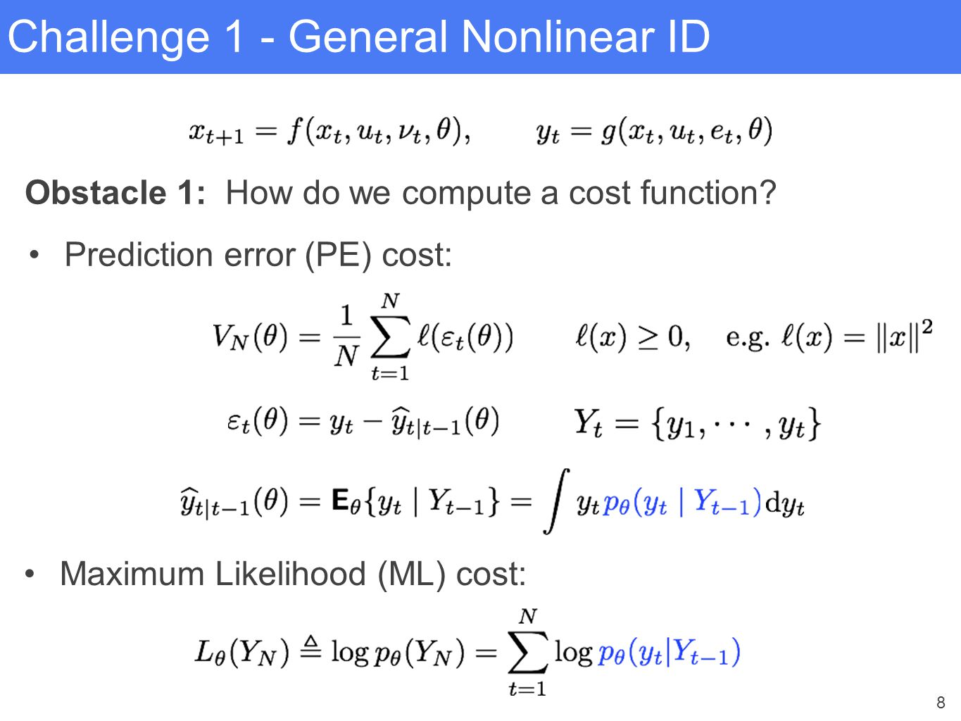 8 Challenge 1 - General Nonlinear ID Obstacle 1: How do we compute a cost function? Prediction error (PE) cost: Maximum Likelihood (ML) cost: