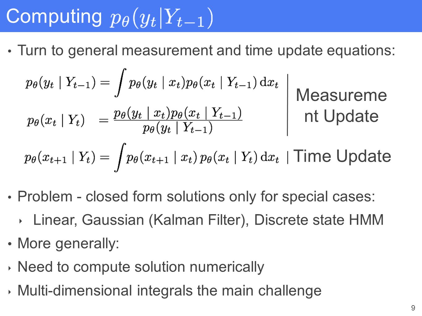 9 Computing Turn to general measurement and time update equations: Time Update Measureme nt Update Problem - closed form solutions only for special ca