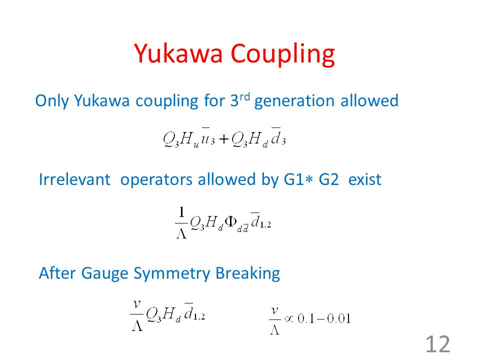 Yukawa Coupling Only Yukawa coupling for 3 rd generation allowed Irrelevant operators allowed by G1  G2 exist After Gauge Symmetry Breaking 12