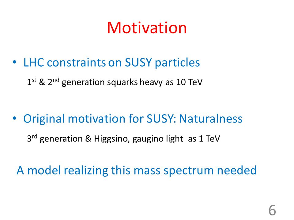 Motivation LHC constraints on SUSY particles 1 st & 2 nd generation squarks heavy as 10 TeV Original motivation for SUSY: Naturalness 3 rd generation & Higgsino, gaugino light as 1 TeV A model realizing this mass spectrum needed 6