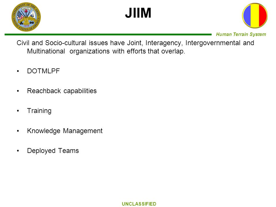 Human Terrain System UNCLASSIFIED JIIM Civil and Socio-cultural issues have Joint, Interagency, Intergovernmental and Multinational organizations with efforts that overlap.