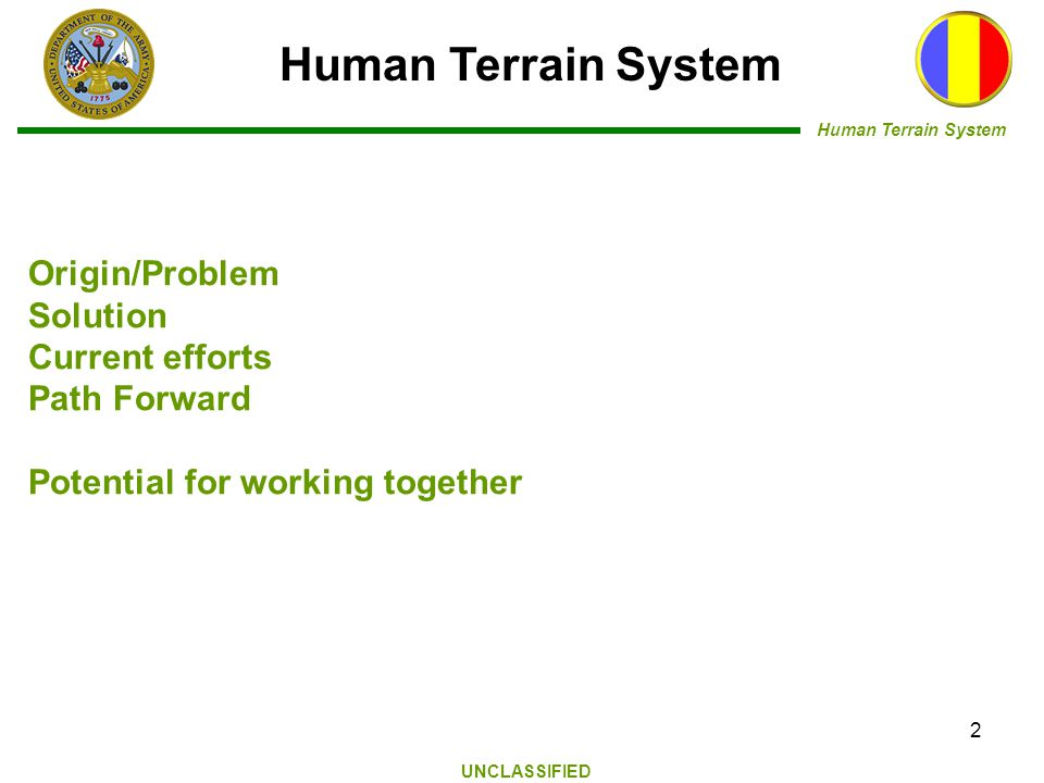Human Terrain System UNCLASSIFIED Human Terrain System 2 Origin/Problem Solution Current efforts Path Forward Potential for working together
