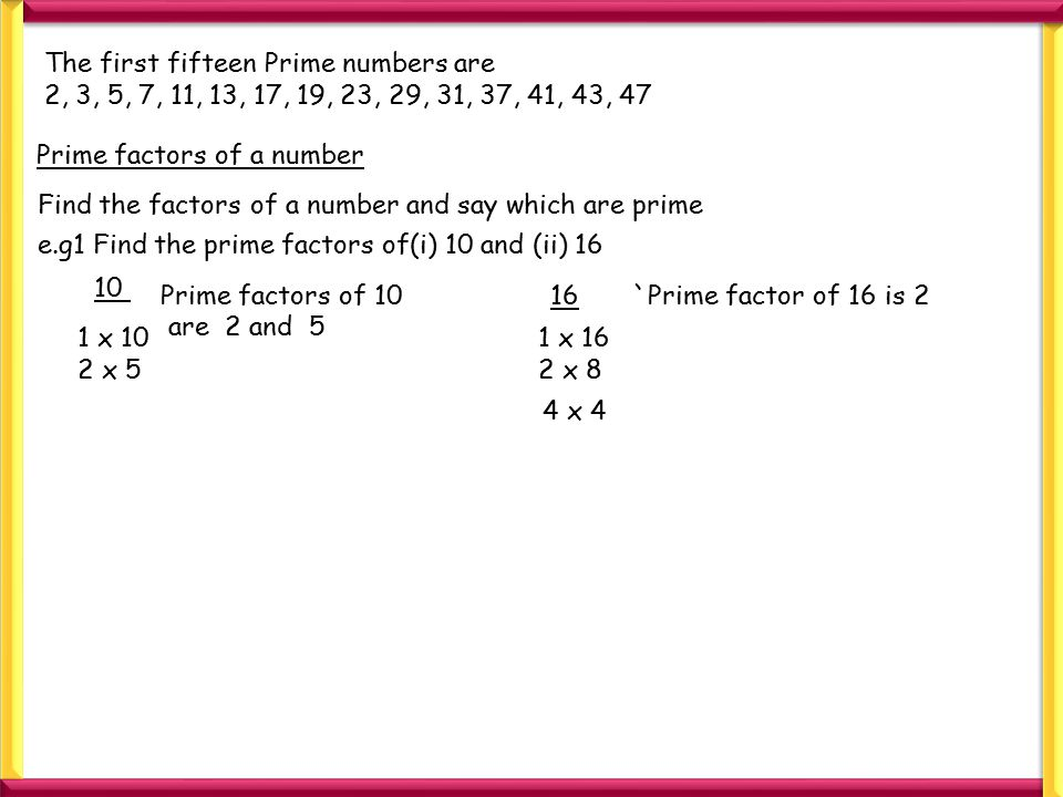 The first fifteen Prime numbers are 2, 3, 5, 7, 11, 13, 17, 19, 23, 29, 31, 37, 41, 43, 47 Prime factors of a number Find the factors of a number and