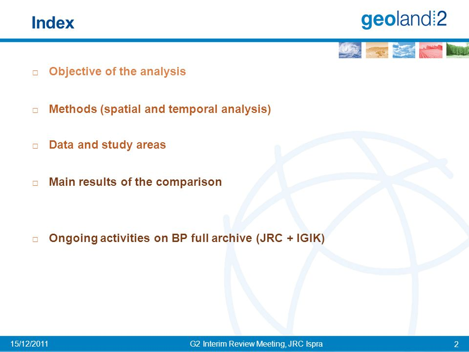 Objective G2 Interim Review Meeting, JRC Ispra 3 15/12/2011 To provide a first assessment of new BioPar products by comparison with the well known JRC-MARSOP using a comprehensive statistical protocol  The analysis can:  describe existing differences between the two datasets  identify and point out inconsistencies in a specific product  provide a basis for more in-depth analysis at specific locations / times  The analysis can't:  say which product is best.
