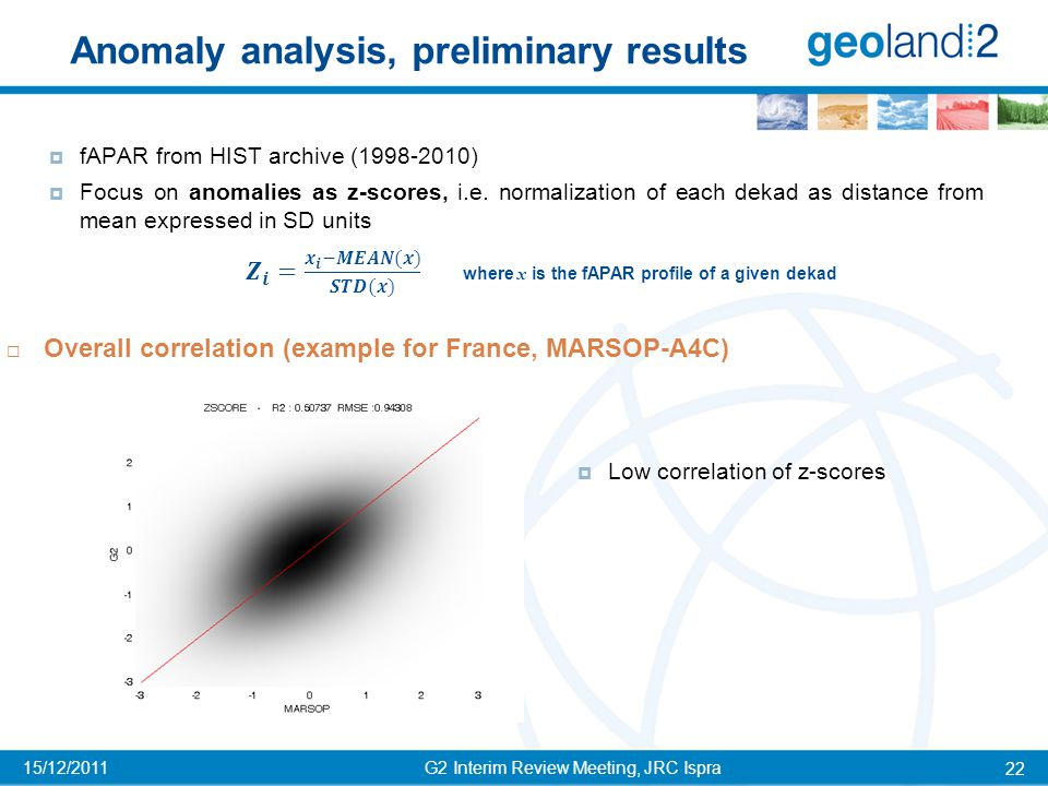 Anomaly analysis, preliminary results G2 Interim Review Meeting, JRC Ispra 22 15/12/2011  Overall correlation (example for France, MARSOP-A4C)  fAPAR from HIST archive (1998-2010)  Focus on anomalies as z-scores, i.e.