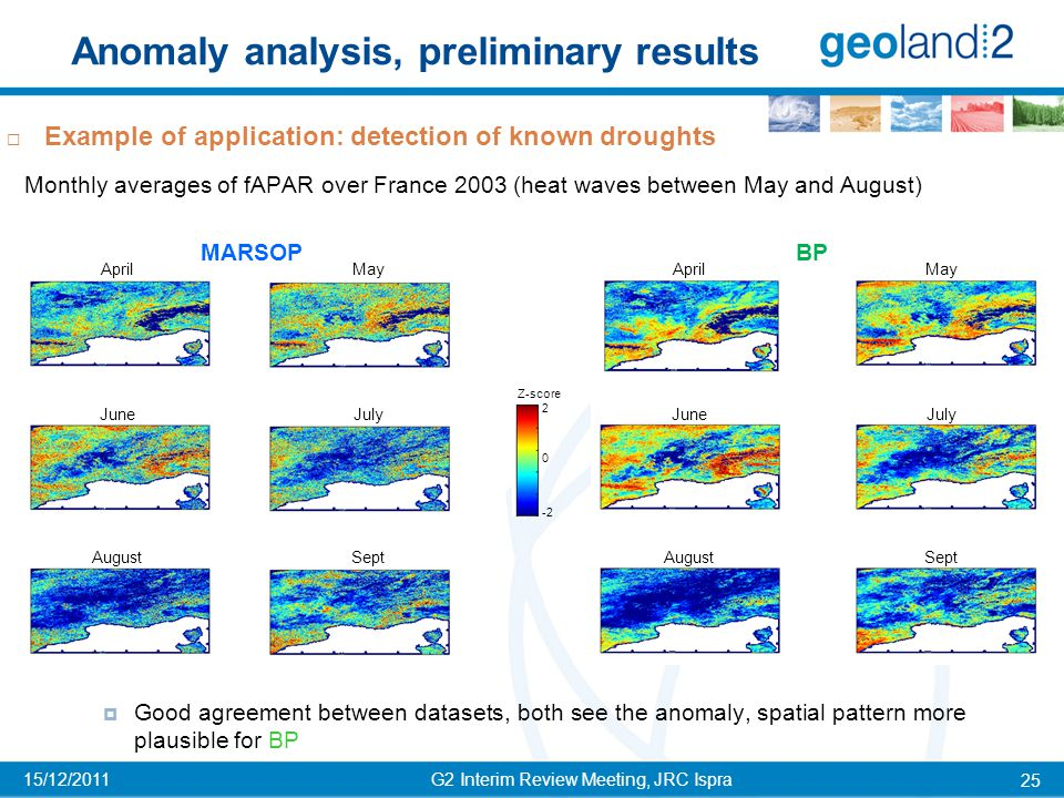 Anomaly analysis, preliminary results G2 Interim Review Meeting, JRC Ispra 25 15/12/2011  Example of application: detection of known droughts Monthly averages of fAPAR over France 2003 (heat waves between May and August)  Good agreement between datasets, both see the anomaly, spatial pattern more plausible for BP MARSOP BP AprilMay JuneJuly AugustSept AprilMay JuneJuly AugustSept 0 2 -2 Z-score