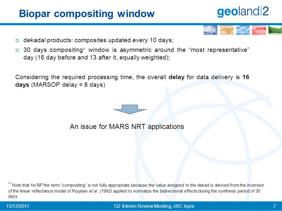 G2 Interim Review Meeting, JRC Ispra 8 15/12/2011 Data: SPOT-VGT 10-day  Time domain:  2 years of BP GEOV1 demo products available (2003 and 2004)  Spatial domain: Three 10° x 10° BioPar tiles (1120 x 1120 pixels) selected in different agro-climatic regions monitored by JRC-MARS:  France (temperate - Mediterranean);  Brazil (tropical);  Niger (arid).