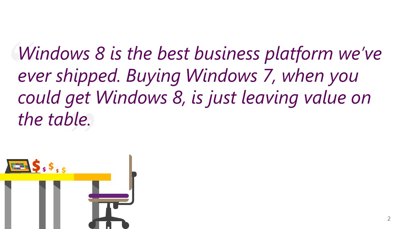 Windows 8 Pro: better than Windows 7 Pro Security risks Incompatible apps, including the new Office No call support Potential downtime Support for Windows XP ended April 8, 2014 Faster boot times Longer battery life Better performance Flexibility in work styles; boot directly to the desktop or the Start screen Multi-monitor improvements Three times more secure against malware infections Windows Store apps and desktop apps OneDrive for saving and accessing your files, docs, and pictures from anywhere Windows 8 Pro delivers Windows 7 capabilities plus… 33