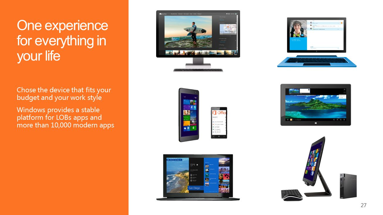 27 One experience for everything in your life Chose the device that fits your budget and your work style Windows provides a stable platform for LOBs apps and more than 10,000 modern apps