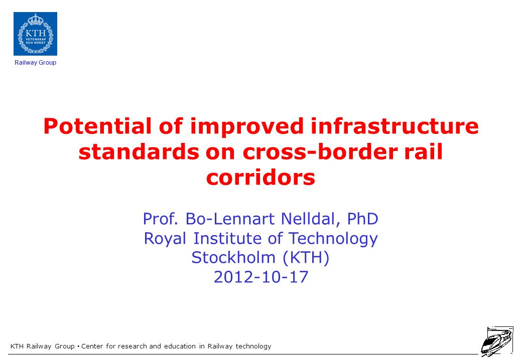 KTH Railway Group Center for research and education in Railway technology Railway Group Potential of improved infrastructure standards on cross-border rail corridors Prof.