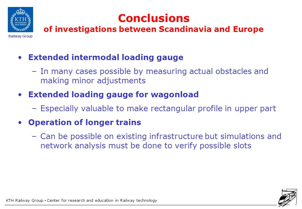 KTH Railway Group Center for research and education in Railway technology Railway Group Conclusions of investigations between Scandinavia and Europe Extended intermodal loading gauge –In many cases possible by measuring actual obstacles and making minor adjustments Extended loading gauge for wagonload –Especially valuable to make rectangular profile in upper part Operation of longer trains –Can be possible on existing infrastructure but simulations and network analysis must be done to verify possible slots