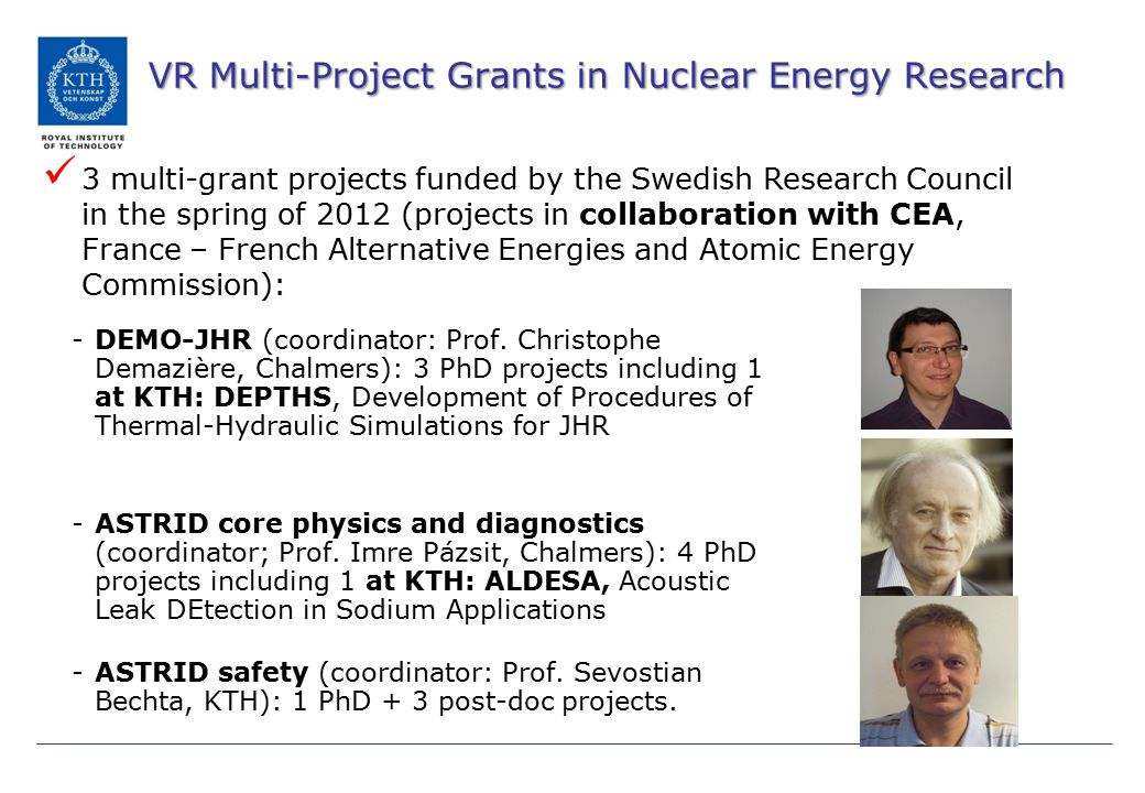 VR Multi-Project Grants in Nuclear Energy Research (2) 2 nd VR call project of 2014: Dr Staffan Jacobsson Svärd, Uppsala universitet: Assessing fuel behavior in the sodium-cooled fast reactor ASTRID, 2.5 MSEK Prof.