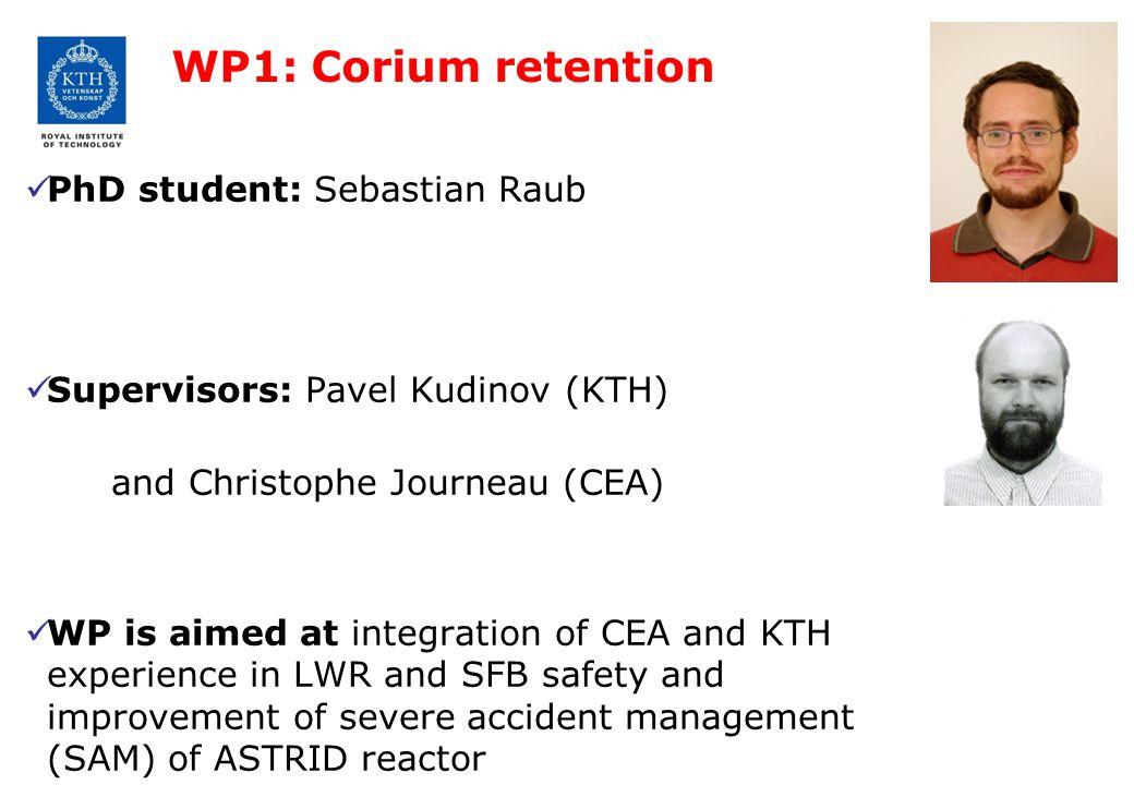 WP1: Corium retention PhD student: Sebastian Raub Supervisors: Pavel Kudinov (KTH) and Christophe Journeau (CEA) WP is aimed at integration of CEA and