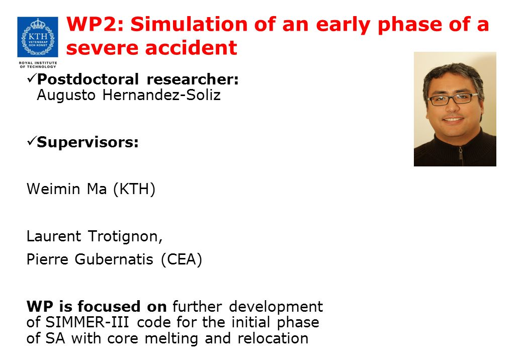 WP2: Simulation of an early phase of a severe accident Postdoctoral researcher: Augusto Hernandez-Soliz Supervisors: Weimin Ma (KTH) Laurent Trotignon