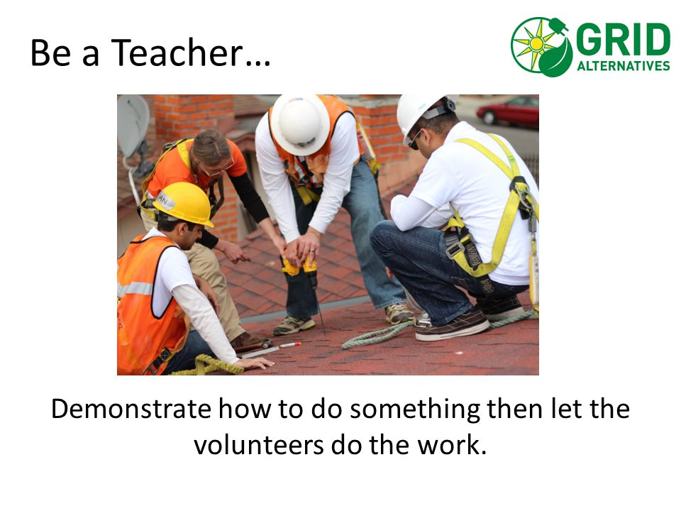 Be a Teacher… Demonstrate how to do something then let the volunteers do the work.