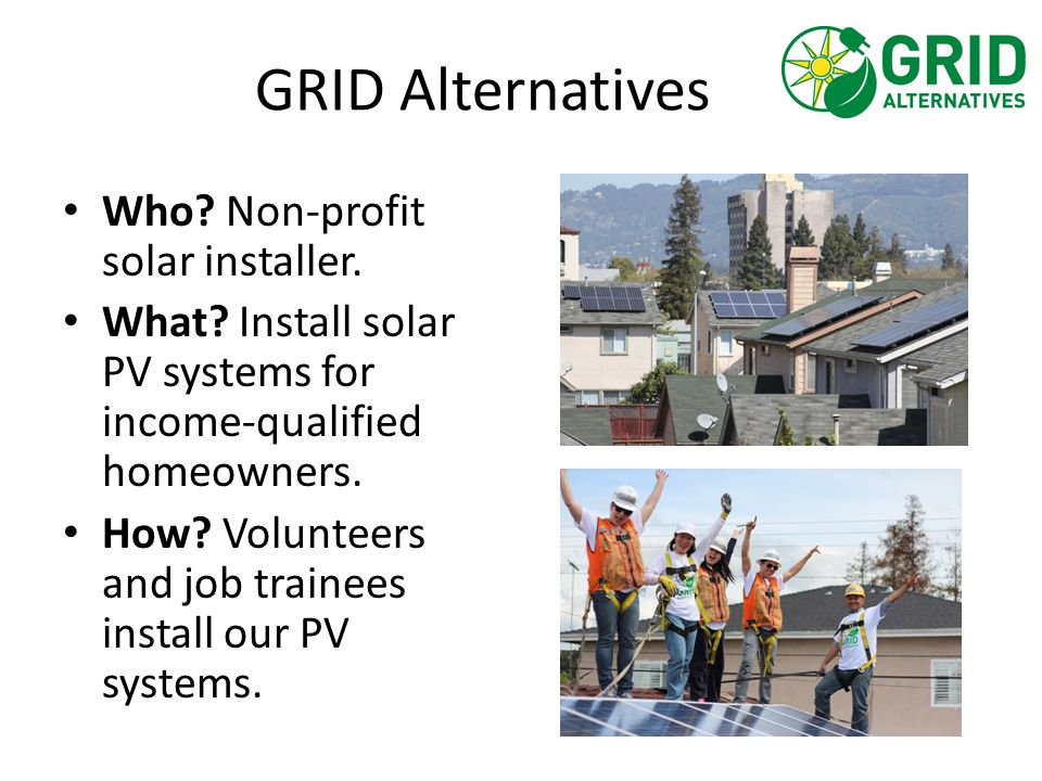 GRID Alternatives Who? Non-profit solar installer. What? Install solar PV systems for income-qualified homeowners. How? Volunteers and job trainees in