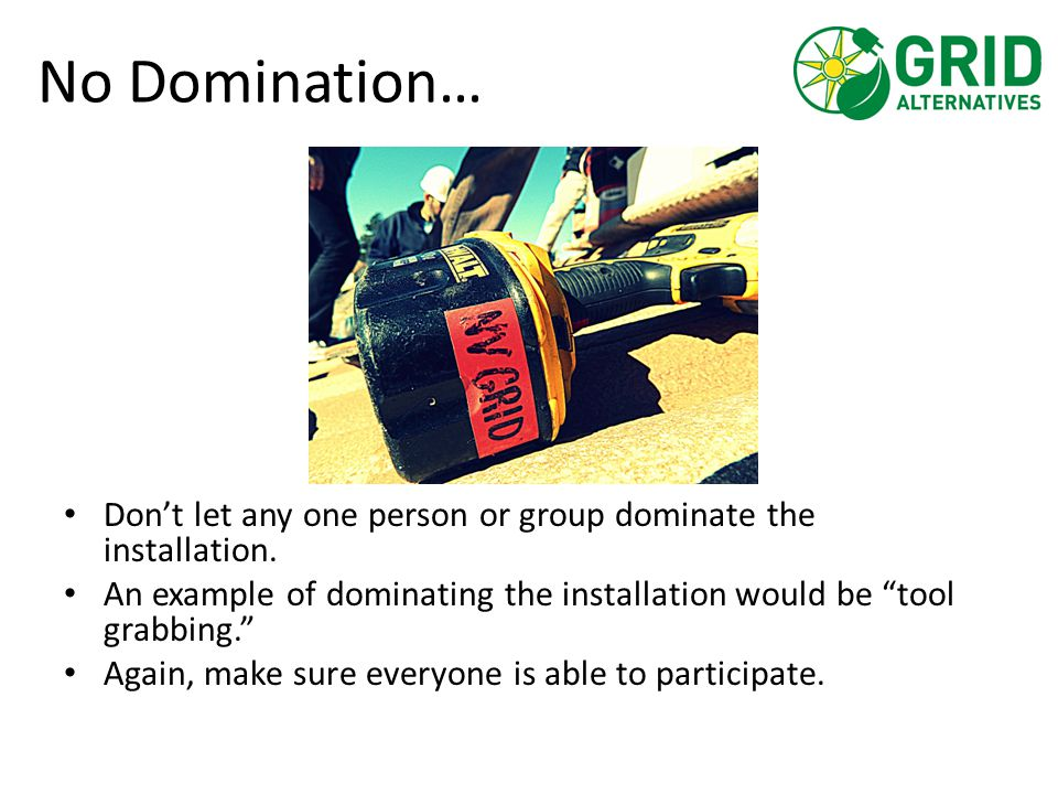 "No Domination… Don't let any one person or group dominate the installation. An example of dominating the installation would be ""tool grabbing."" Again,"