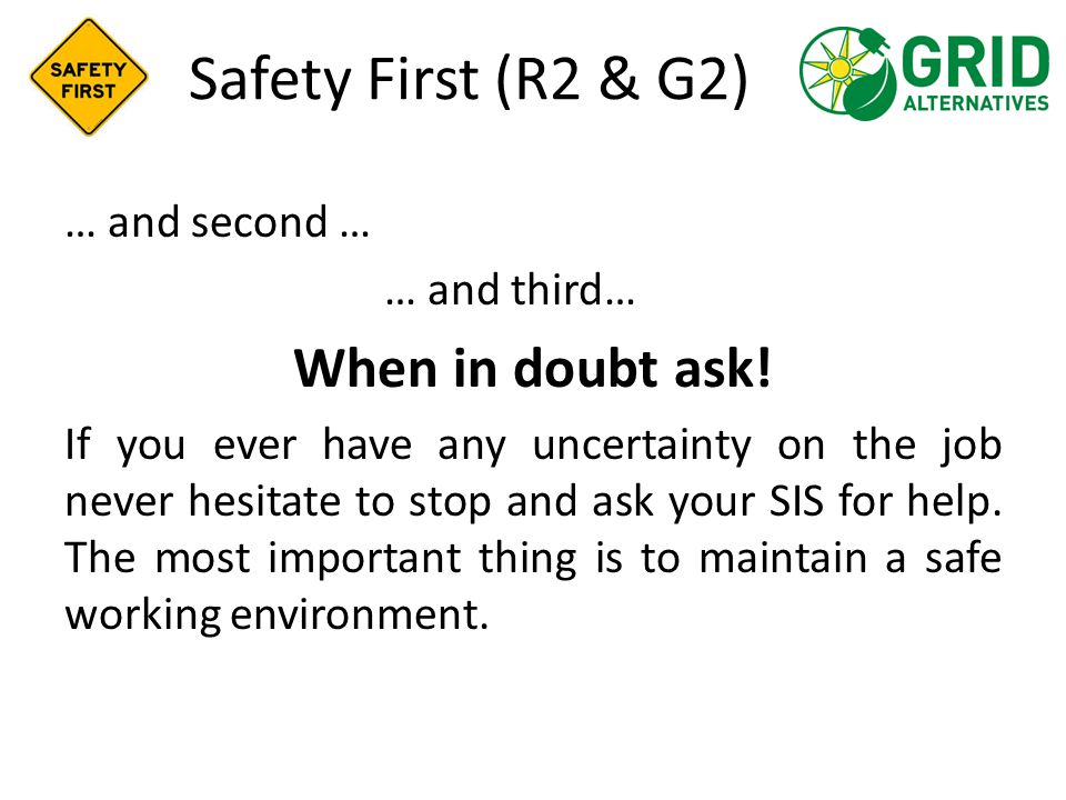 Safety First (R2 & G2) … and second … … and third… When in doubt ask! If you ever have any uncertainty on the job never hesitate to stop and ask your