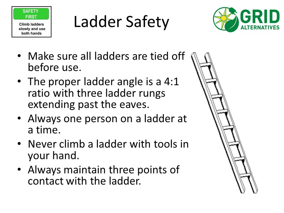 Ladder Safety Make sure all ladders are tied off before use. The proper ladder angle is a 4:1 ratio with three ladder rungs extending past the eaves.
