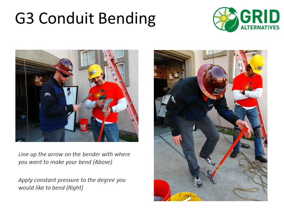 G3 Conduit Bending Line up the arrow on the bender with where you want to make your bend (Above) Apply constant pressure to the degree you would like