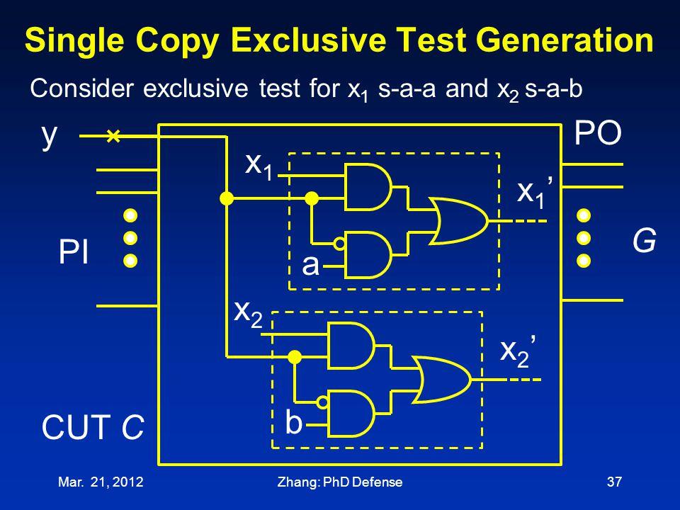 Single Copy Exclusive Test Generation Mar. 21, 201237 PI PO Consider exclusive test for x 1 s-a-a and x 2 s-a-b y x1x1 G CUT C x1'x1' a x2x2 b x2'x2'