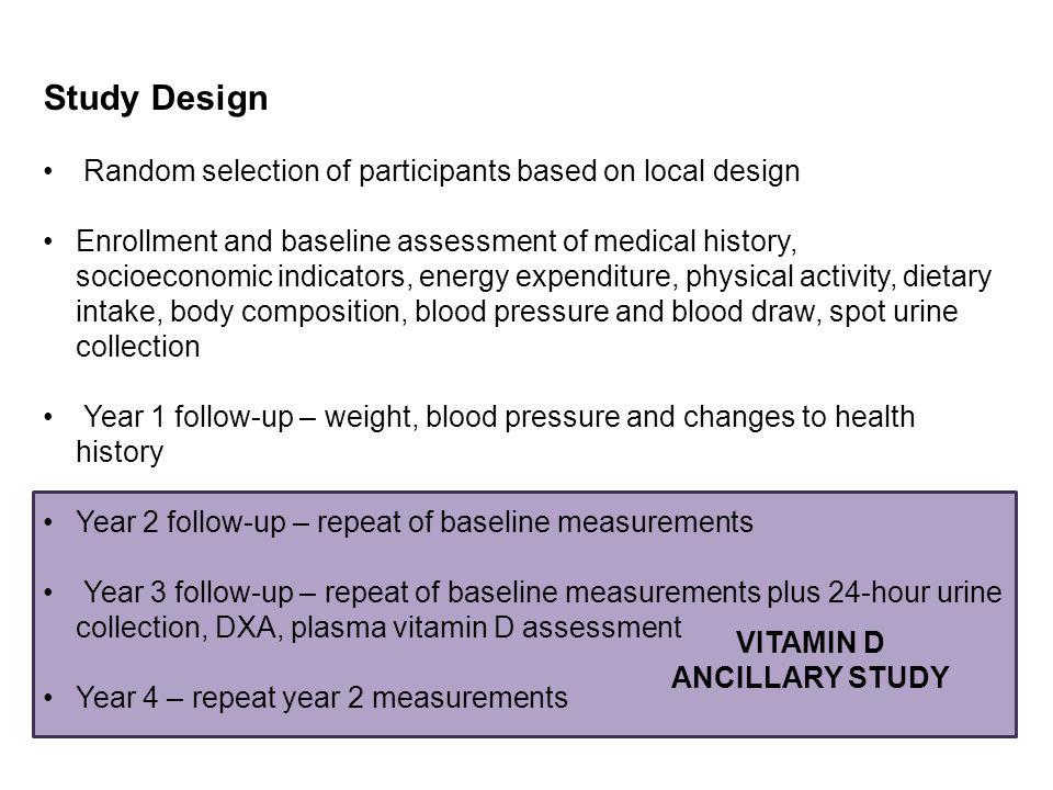 Study Design Random selection of participants based on local design Enrollment and baseline assessment of medical history, socioeconomic indicators, energy expenditure, physical activity, dietary intake, body composition, blood pressure and blood draw, spot urine collection Year 1 follow-up – weight, blood pressure and changes to health history Year 2 follow-up – repeat of baseline measurements Year 3 follow-up – repeat of baseline measurements plus 24-hour urine collection, DXA, plasma vitamin D assessment Year 4 – repeat year 2 measurements VITAMIN D ANCILLARY STUDY