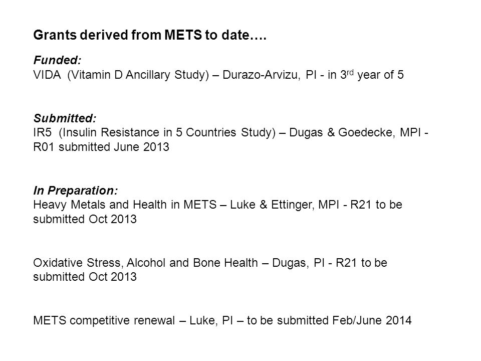 Funded: VIDA (Vitamin D Ancillary Study) – Durazo-Arvizu, PI - in 3 rd year of 5 Submitted: IR5 (Insulin Resistance in 5 Countries Study) – Dugas & Goedecke, MPI - R01 submitted June 2013 In Preparation: Heavy Metals and Health in METS – Luke & Ettinger, MPI - R21 to be submitted Oct 2013 Oxidative Stress, Alcohol and Bone Health – Dugas, PI - R21 to be submitted Oct 2013 METS competitive renewal – Luke, PI – to be submitted Feb/June 2014 Grants derived from METS to date….