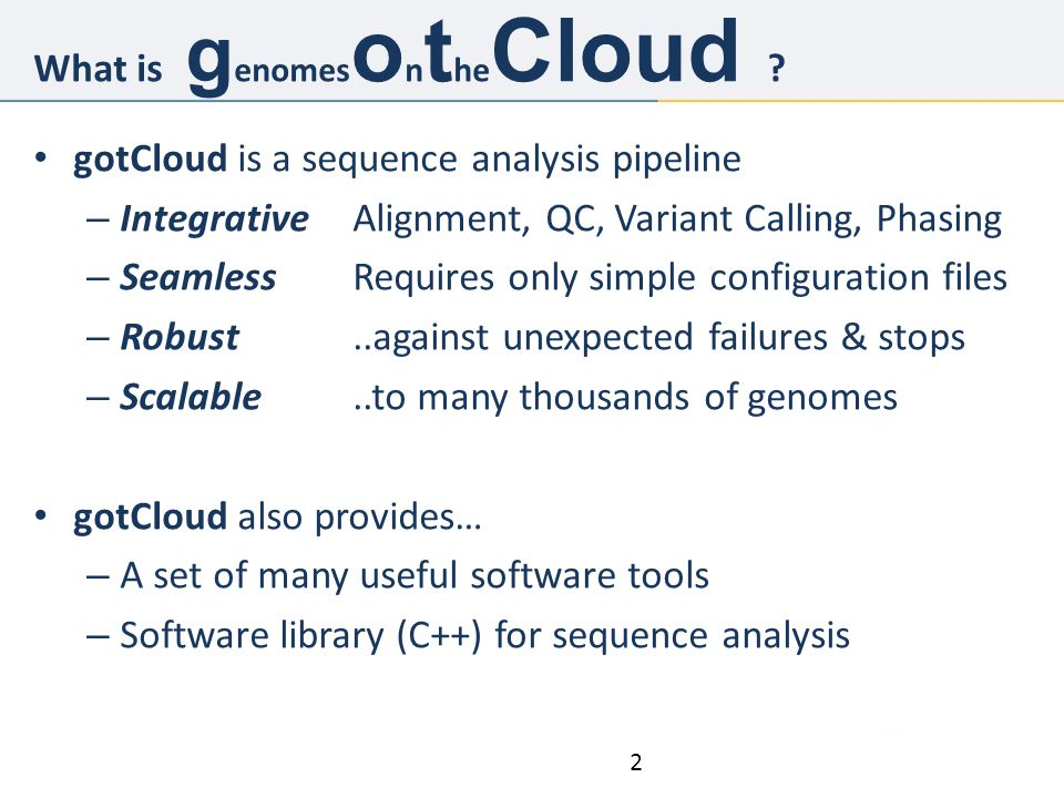 2 gotCloud is a sequence analysis pipeline – IntegrativeAlignment, QC, Variant Calling, Phasing – SeamlessRequires only simple configuration files – Robust..against unexpected failures & stops – Scalable..to many thousands of genomes gotCloud also provides… – A set of many useful software tools – Software library (C++) for sequence analysis What is g enomes o n t he Cloud ?