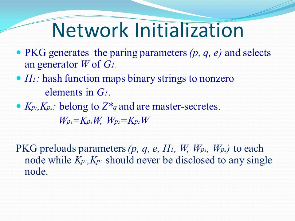 Network Initialization PKG generates the paring parameters (p, q, e) and selects an generator W of G 1. H 1 : hash function maps binary strings to non