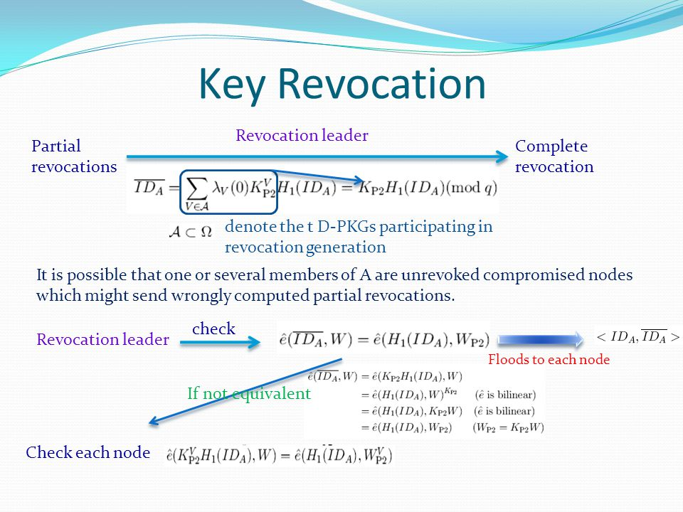 Key Revocation Partial revocations Complete revocation Revocation leader denote the t D-PKGs participating in revocation generation It is possible that one or several members of A are unrevoked compromised nodes which might send wrongly computed partial revocations.