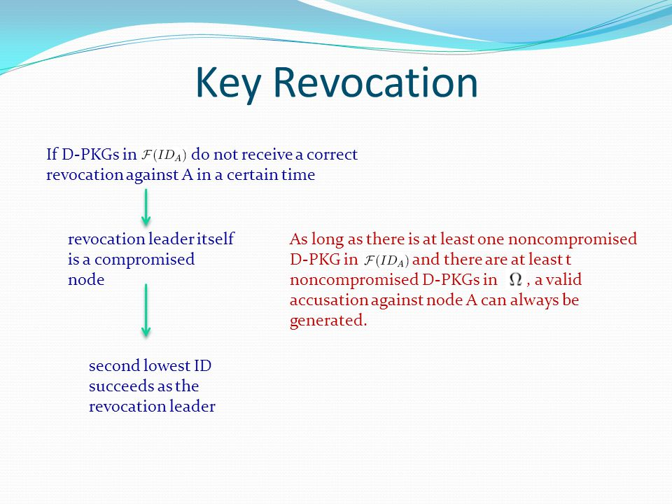 Key Revocation If D-PKGs in do not receive a correct revocation against A in a certain time revocation leader itself is a compromised node second lowest ID succeeds as the revocation leader As long as there is at least one noncompromised D-PKG in and there are at least t noncompromised D-PKGs in, a valid accusation against node A can always be generated.