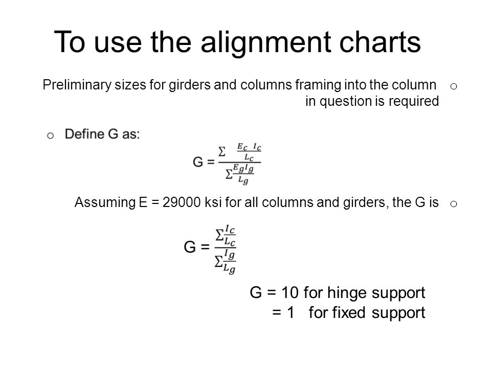 To use the alignment charts o Preliminary sizes for girders and columns framing into the column in question is required o Assuming E = 29000 ksi for a