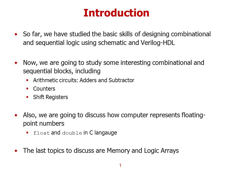 Introduction So far, we have studied the basic skills of designing combinational and sequential logic using schematic and Verilog-HDL Now, we are goin