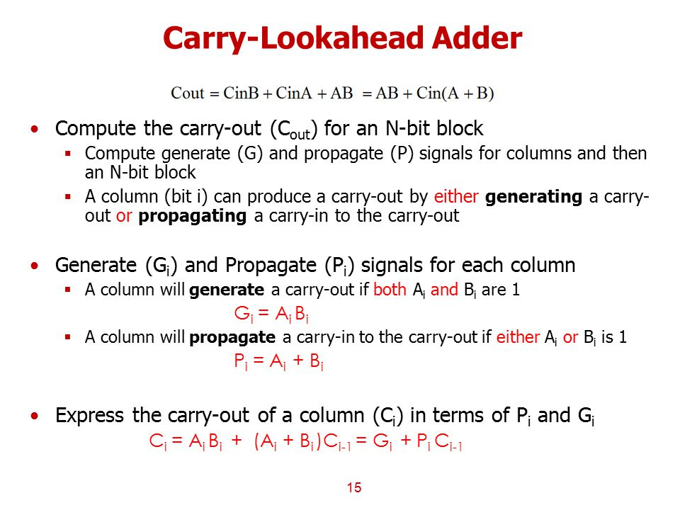 Carry-Lookahead Adder Compute the carry-out (C out ) for an N-bit block  Compute generate (G) and propagate (P) signals for columns and then an N-bit