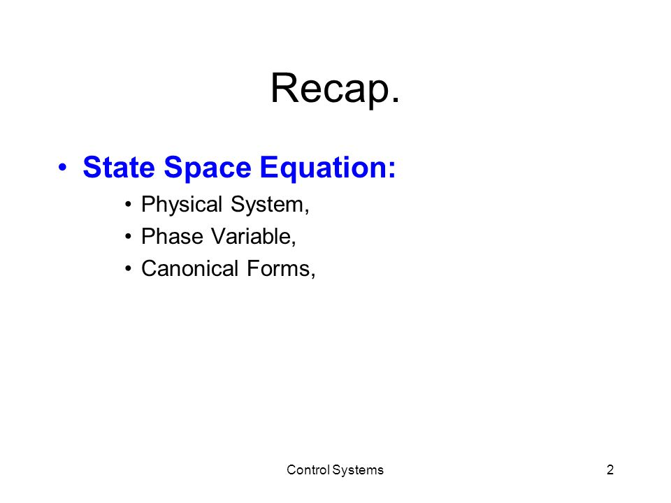 Recap. State Space Equation: Physical System, Phase Variable, Canonical Forms, Control Systems2