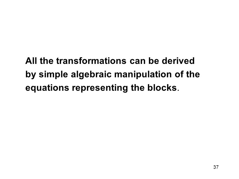 All the transformations can be derived by simple algebraic manipulation of the equations representing the blocks. 37
