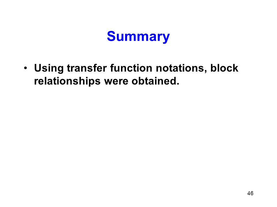 Summary Using transfer function notations, block relationships were obtained. 46